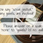 "When you say ""social justice"" how many gavels are involved? Please answer on a scale from ""none"" to ""gavels? lol no. guillotines."""