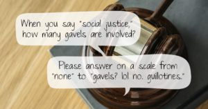 """When you say """"social justice"""" how many gavels are involved? Please answer on a scale from """"none"""" to """"gavels? lol no. guillotines."""""""